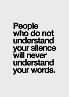 People who do not understand your silence will never understand your words.