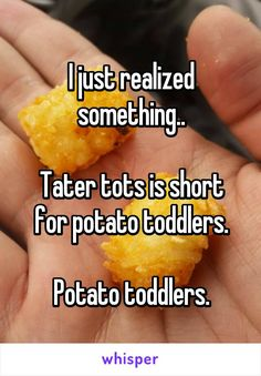 I just realized something.. Tater tots is short for potato toddlers. Potato toddlers.