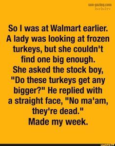 """So I was at Walmart earlier. A lady was looking at frozen turkeys, but she couldn't find one big enough. She asked the stock boy, """"Do these turkeys get any bigger?"""" He replied with a straight face, """"No ma'am, they're dead. Haha Funny, Funny Jokes, Hilarious, Funny Stuff, Popular Quotes, Popular Memes, Twisted Humor, Funny Signs, Just For Laughs"""