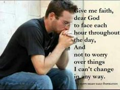 Give me faith to face each hour thru-out the day, & not to worry over things I can't change in any way ~ thank you, Lord