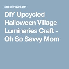 DIY Upcycled Halloween Village Luminaries Craft - Oh So Savvy Mom