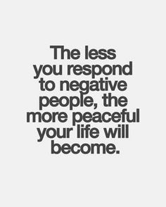 the less you respond to negative people the more peaceful a life
