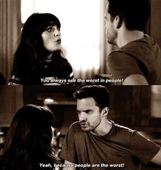 New Girl - You always see the worst in people. yeah, because people are the worst!