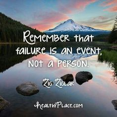 Remember that failure is an event. Not a person. - Zig Ziglar HealthyPlace.com