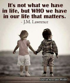It's not what we have in life, but in our life that matters.