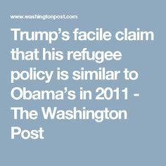 Trump's facile claim that his refugee policy is similar to Obama's in 2011 - The Washington Post