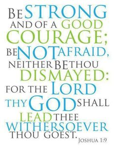 JOSHUA 1:9 Have not I commanded thee? Be strong and of a good courage; be not afraid, neither be thou dismayed: for the LORD thy GOD is with thee whithersoever thou goest.