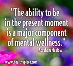 """""""The ability to be in the present moment is a major component of mental wellness. Good Mental Health, Mental Health Quotes, Abraham Maslow, Mental Health Counseling, Mindfulness Meditation, Wellness Tips, Life Lessons, Therapy, Stress"""