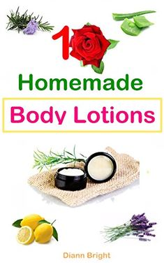 10 Easy Homemade Body Lotions: DIY Easy Organic Body Lotion Recipes From Natural Ingredients, good for all skin types by [Bright, Diann]