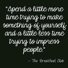 """Spend a little more time trying to make something of yourself and a little less time trying to impress people"" - The Breakfast Club"