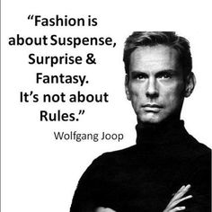"""A quote by Wolfgang Joop - fashion does NOT have.. Mr. Wolfgang Joop , hit it whenever he made this statement! Fashion does not have rules! Anyone that thinks that fashion has rules needs to extend their imagination. There are so many cool looks out there that we haven't even discovered ! There is nothing like starting a trend!! To Start a new trend,  you have to break the """" rules"""" , though! Sooo Let's buy something different today!  Fashion police? What? They don't exist.. Or shouldn't…"""