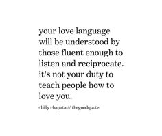 Your love language will be understood by those fluent enough to listen and reciprocate. It's not your duty to teach people how to love you.