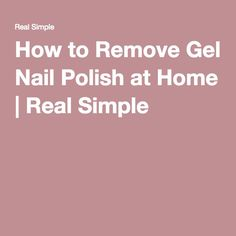 How to Remove Gel Nail Polish at Home | Real Simple