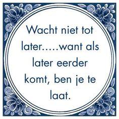 Wacht niet tot later.....want als later eerder komt, ben je te laat