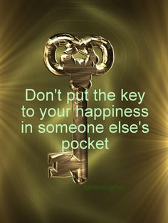 *Don't Put The Key To Your Happiness In Someone Else's Pocket
