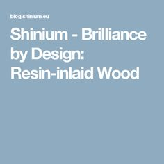 Shinium - Brilliance by Design: Resin-inlaid Wood