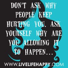 Don't ask why people keep hurting you. Ask yourself why are you allowing it to happen. -Robert Tew