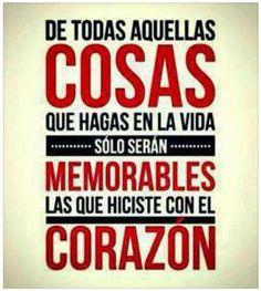 De Todas Aquellas Cosas Que Hagas En La Vida, Solo Serán Memorables Las Que Hiciste Con El Corazón ...