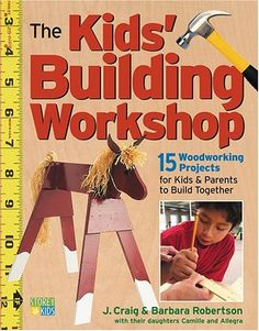 Woodworking For Kids The Kids' Building Workshop: 15 Woodworking Projects for Kids and Parents to Build Together -