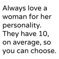 Always love a woman for her personality. They have 10 on average, so you can choose.