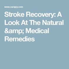 Stroke Recovery: A Look At The Natural & Medical Remedies