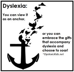 """Dyslexia: You can view it as an anchor or you can embrace the gifts that accompany dyslexia and choose to soar!"""