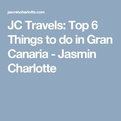 JC Travels: Top 6 Things to do in Gran Canaria - Jasmin Charlotte
