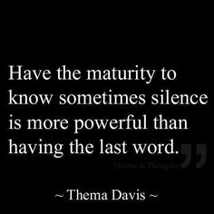 Inspirational Quotes: Have the maturity to know sometimes silence is more powerful than having the last word. Top Inspirational Quotes Quote Description Have the maturity to know sometimes silence is more powerful than having the last word. Now Quotes, Life Quotes Love, Great Quotes, Words Quotes, Quotes To Live By, Sayings, Funny Quotes, Super Quotes, Grow Up Quotes