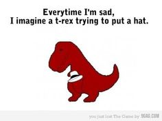 T-rex trying to put on a hat.  That'll cheer ya up!