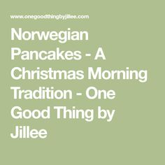 Norwegian Pancakes - A Christmas Morning Tradition - One Good Thing by Jillee