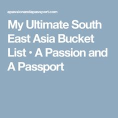 My Ultimate South East Asia Bucket List • A Passion and A Passport