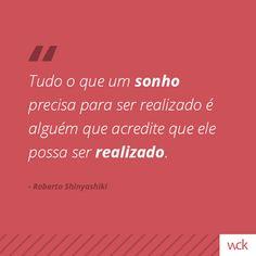 """""""Tudo o que um sonho precisa para ser realizado é alguém que acredite que ele possa ser realizado."""" - Roberto Shinyashiki"""