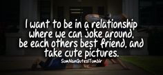 I want a relationship where we can joke around, be each others bestfriend and take cute pictures together.