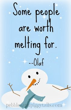 Disney's Frozen quote. Some people are worth melting for. . .