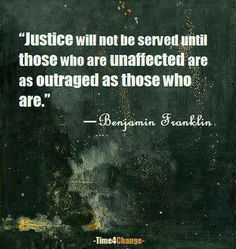 """""""Justice will not be served until those who are unaffected are as outraged as those who are."""" ~ Benjamin Franklin Those who are not affected must be outraged for those who are Great Quotes, Quotes To Live By, Inspirational Quotes, Awesome Quotes, Funky Quotes, Motivational Quotes, Mantra, Motto, Think"""
