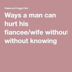 Ways a man can hurt his fiancee/wife without knowing 2