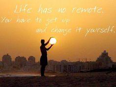 Life has no remote, You have to get up and change it yourself.  La vida no tiene control remoto o mando a distancia. Tienes que levantarte y cambiarla tú mism@.
