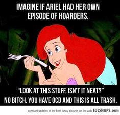 As much as I love The Little Mermaid, this cracks me up. Ariel in The Little Mermaid: Hoarder and kleptomaniac. | 16 Disney Characters Who Really Need To See A Psychiatrist