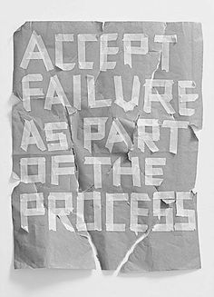 Accept failure as part of the process.