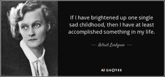 If I have brightened up one single sad childhood, then I have at least accomplished something in my life. - Astrid Lindgren