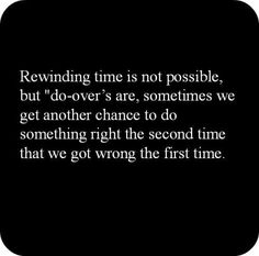 Rewinding time is not possiboe, but do over's are, sometimes we get another chance to so something right the second time that we got wrong the first time don't screw it up again