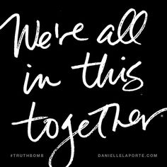 We're all in this together. Subscribe: DanielleLaPorte.com #Truthbomb #Words #Quotes