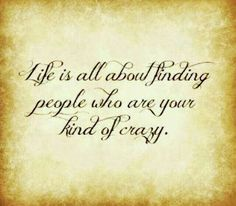 """Life is all about finding people who are your kind of crazy!"""