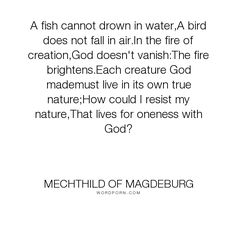 """Mechthild of Magdeburg - """"A fish cannot drown in water,A bird does not fall in air.In the fire of creation,God..."""". god, wind, transcendence, atman, inner-nature"""