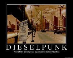 """Dieselpunk.  """"Kind of like steampunk, but with internal combustion""""."""