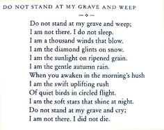 """Do not stand at my grave and weep"" - This was on my cousin's funeral bulletin many years ago; I've never seen it since ~ he was so very young. Memory eternal!"