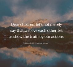 """""""Dear children, let's not merely say that we love each other; let us show the truth by our actions"""" (1 John 3:18 NLT, second edition)."""