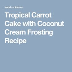Tropical Carrot Cake with Coconut Cream Frosting Recipe