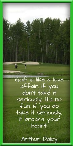 Golf is like a love affair. If you don't take it seriously, it's no fun; if you do take it seriously, it breaks your heart. ~ Arthur Daley #lorisgolfshoppe
