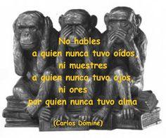 """El blog de Carlos Dómine: """"No hables a quien nunca tuvo oídos, ni muestres a quien nunca tuvo ojos, ni ores por quien nunca tuvo alma""""…"""